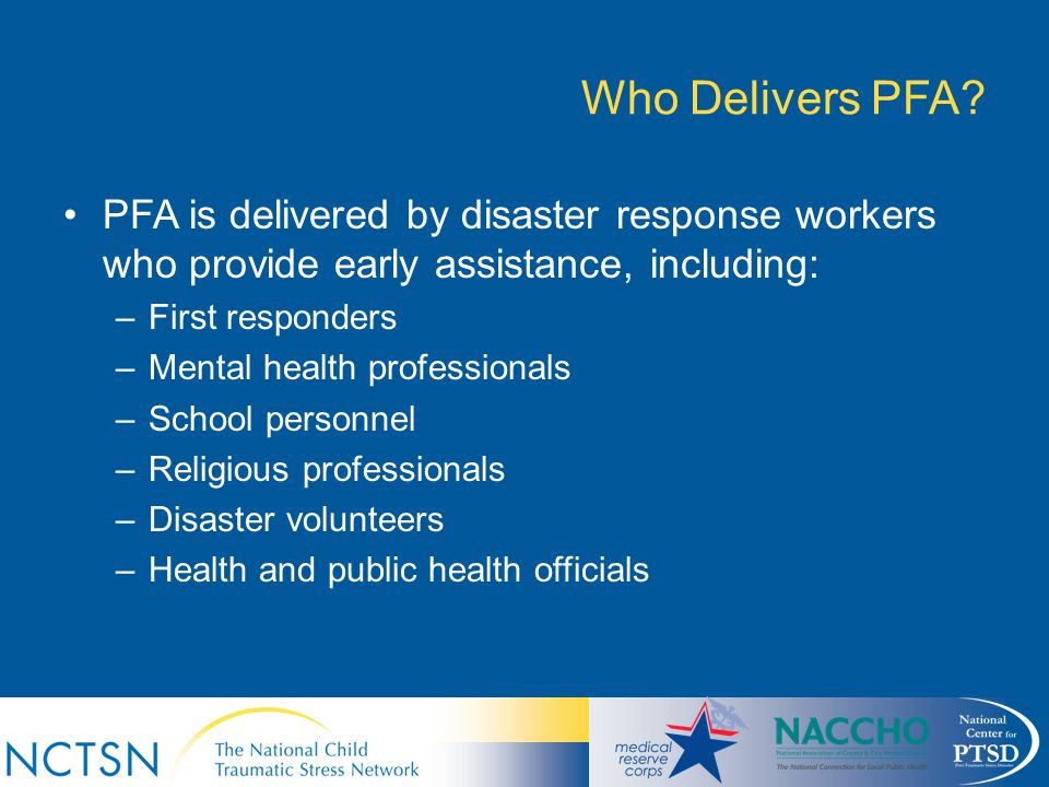 Who Delivers PFA PFA is delivered by disaster response workers who provide early assistance, including: