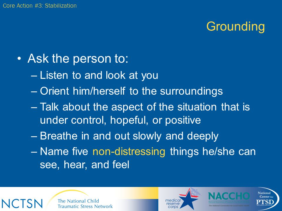 Grounding Ask the person to: Listen to and look at you