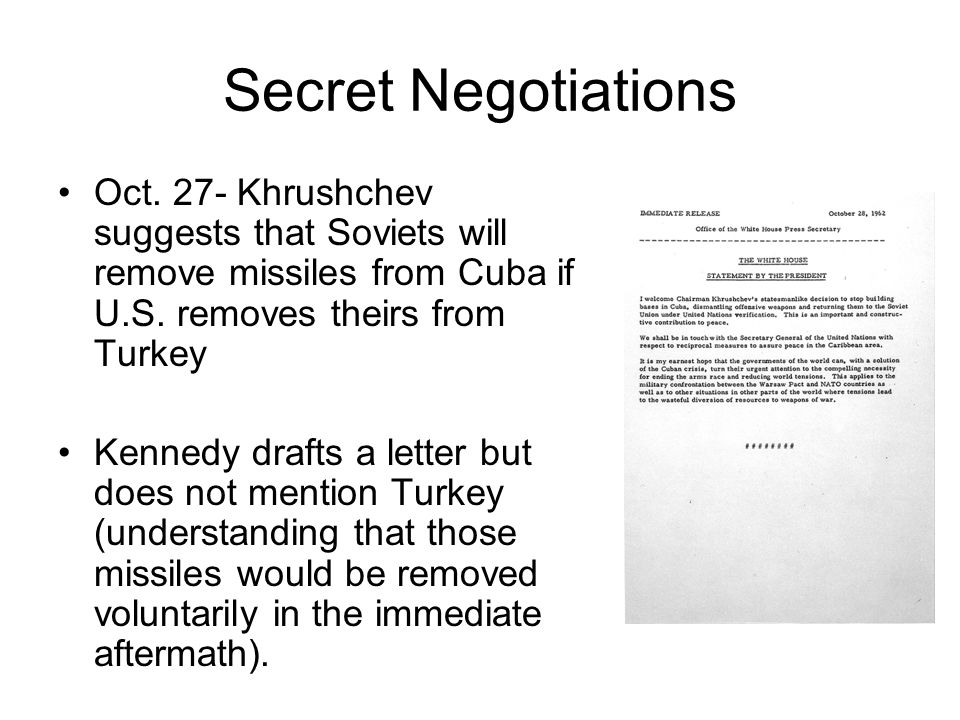 Secret Negotiations Oct. 27- Khrushchev suggests that Soviets will remove missiles from Cuba if U.S. removes theirs from Turkey.