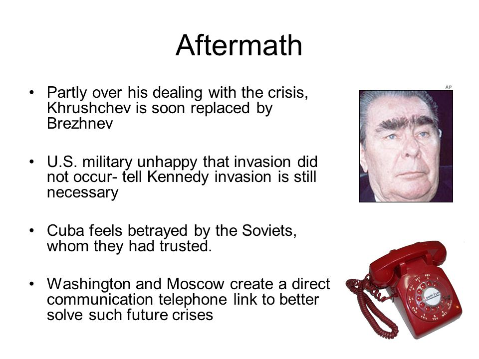 Aftermath Partly over his dealing with the crisis, Khrushchev is soon replaced by Brezhnev.