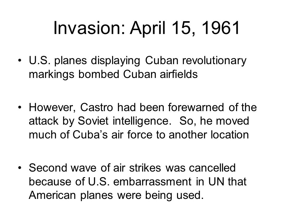 Invasion: April 15, 1961 U.S. planes displaying Cuban revolutionary markings bombed Cuban airfields.