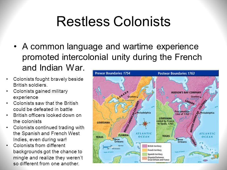Restless Colonists A common language and wartime experience promoted intercolonial unity during the French and Indian War.