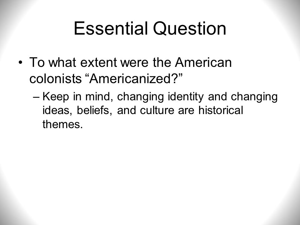Essential Question To what extent were the American colonists Americanized