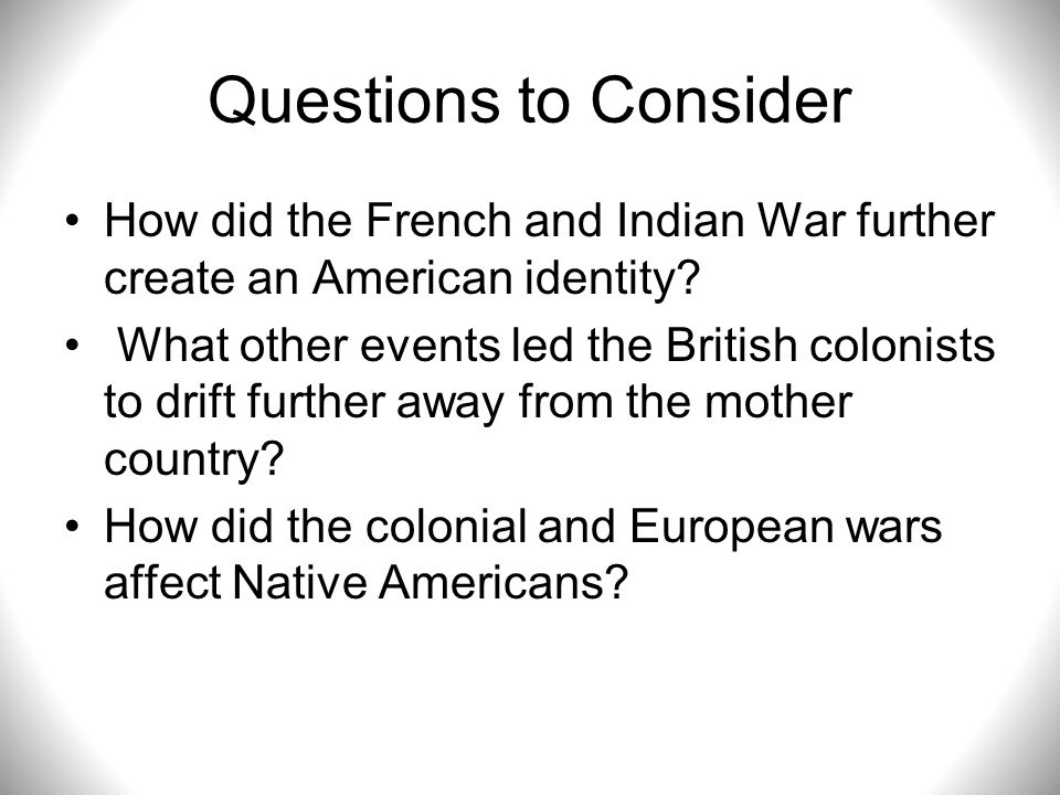 Questions to Consider How did the French and Indian War further create an American identity