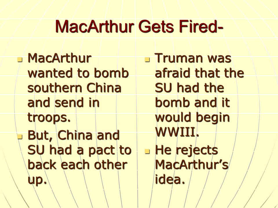 MacArthur Gets Fired- MacArthur wanted to bomb southern China and send in troops. But, China and SU had a pact to back each other up.