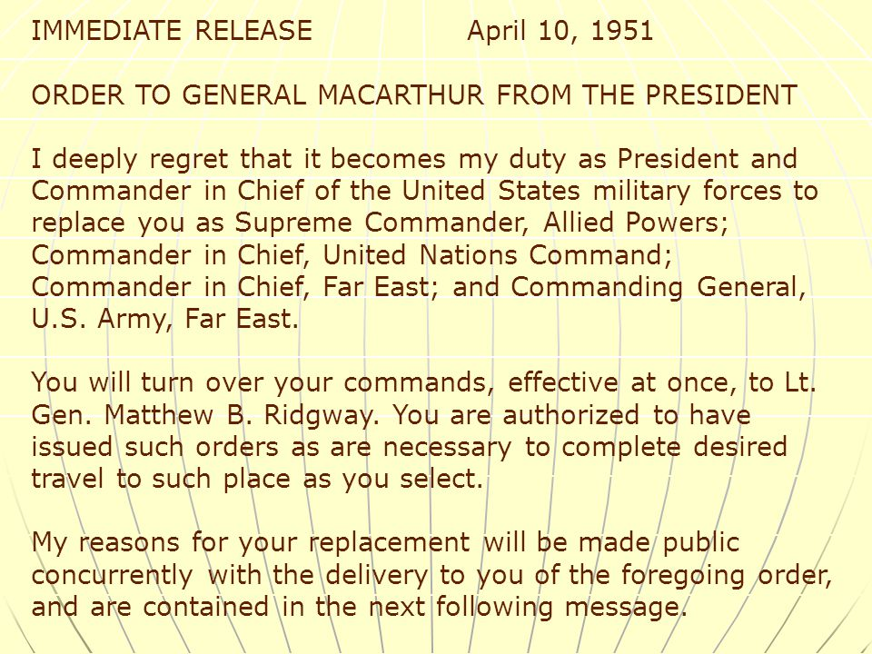 IMMEDIATE RELEASE April 10, 1951 ORDER TO GENERAL MACARTHUR FROM THE PRESIDENT I deeply regret that it becomes my duty as President and Commander in Chief of the United States military forces to replace you as Supreme Commander, Allied Powers; Commander in Chief, United Nations Command; Commander in Chief, Far East; and Commanding General, U.S.
