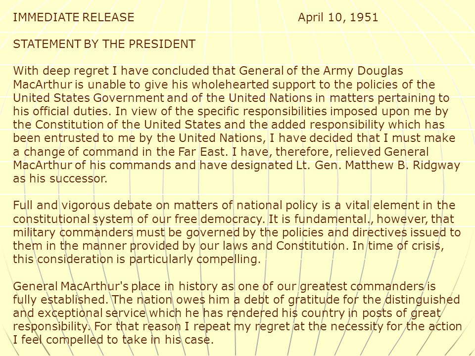 IMMEDIATE RELEASE April 10, 1951 STATEMENT BY THE PRESIDENT With deep regret I have concluded that General of the Army Douglas MacArthur is unable to give his wholehearted support to the policies of the United States Government and of the United Nations in matters pertaining to his official duties.