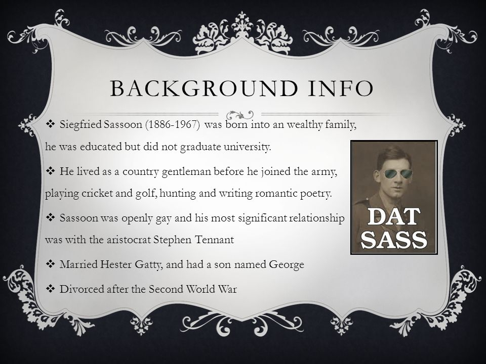 Background info Siegfried Sassoon (1886-1967) was born into an wealthy family, he was educated but did not graduate university.