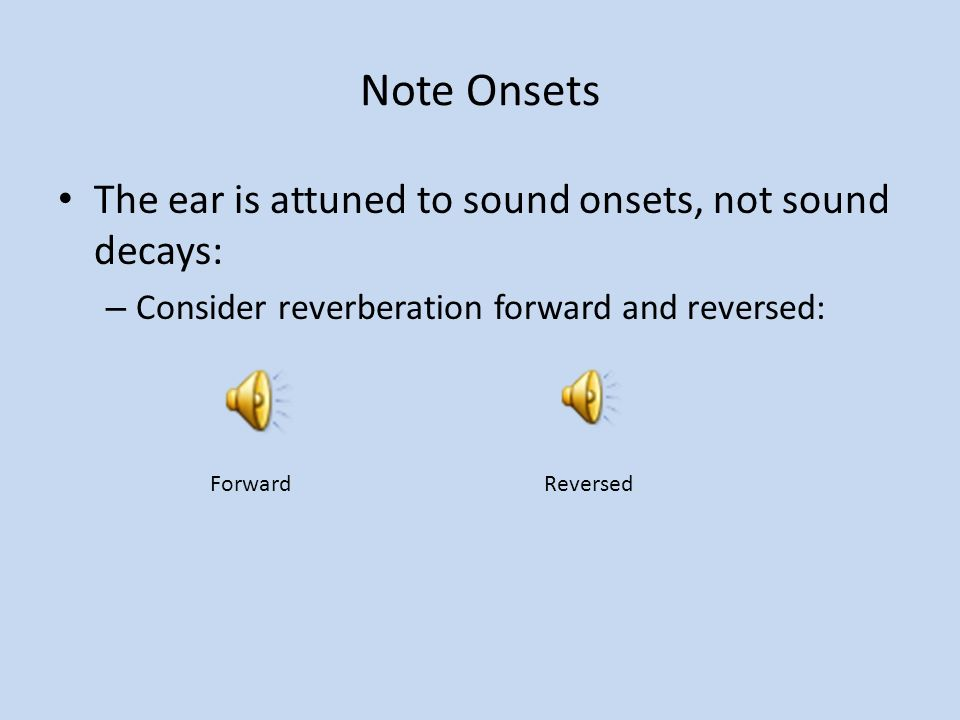 Note Onsets The ear is attuned to sound onsets, not sound decays: