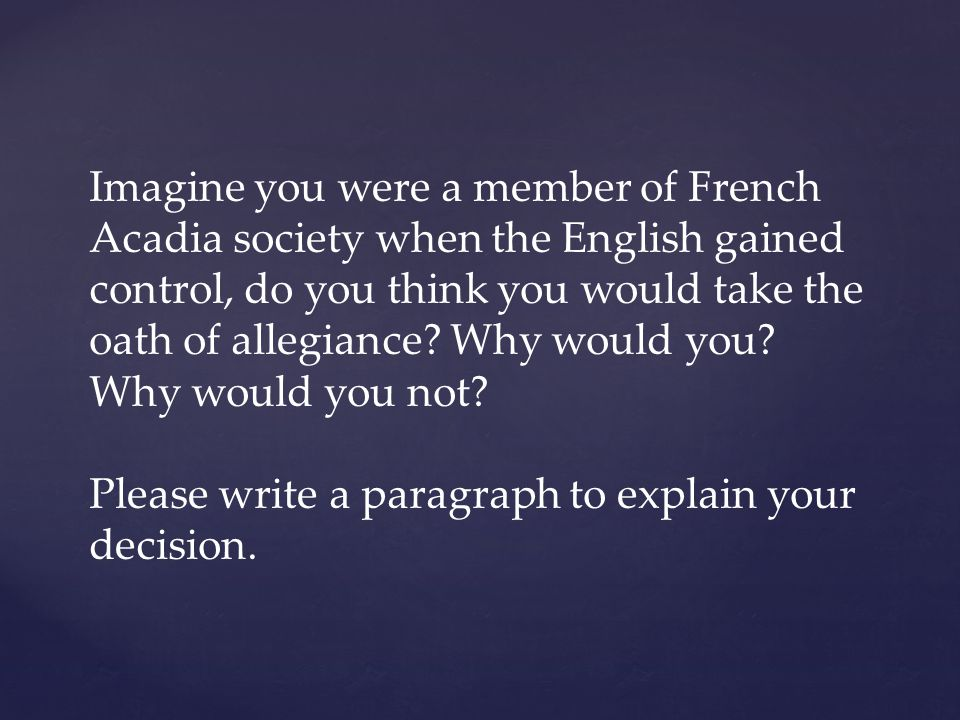 Imagine you were a member of French Acadia society when the English gained control, do you think you would take the oath of allegiance Why would you Why would you not