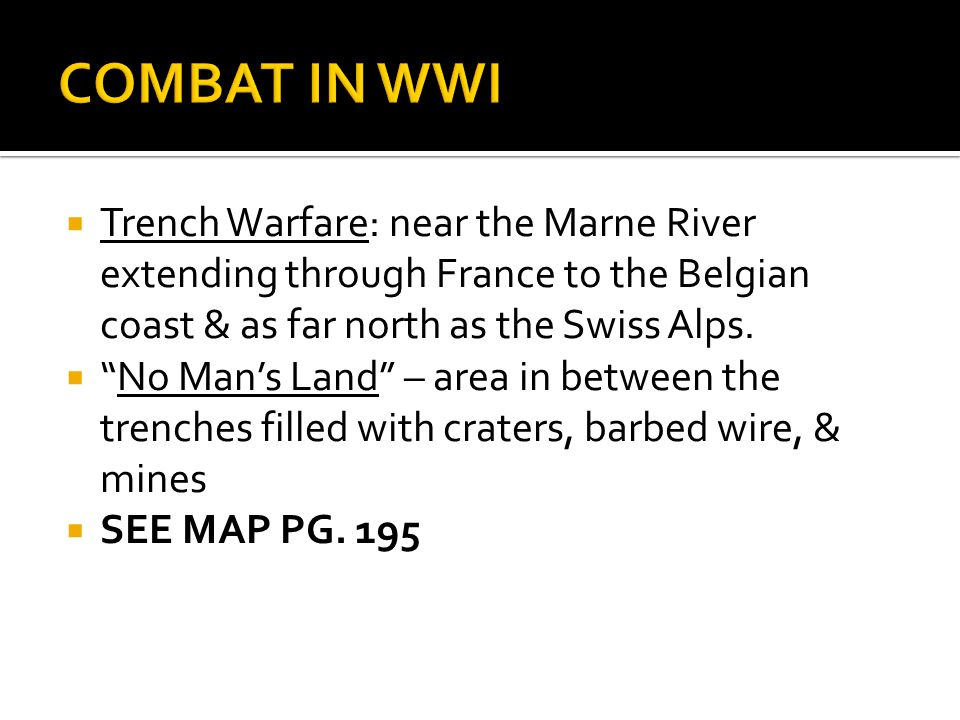COMBAT IN WWI Trench Warfare: near the Marne River extending through France to the Belgian coast & as far north as the Swiss Alps.