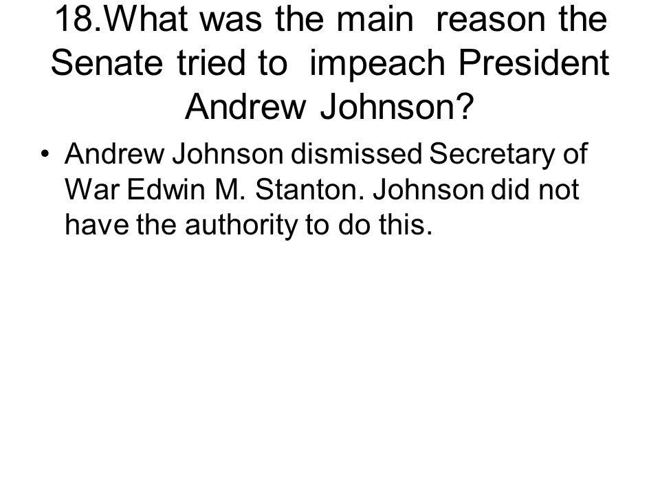 18.What was the main reason the Senate tried to impeach President Andrew Johnson