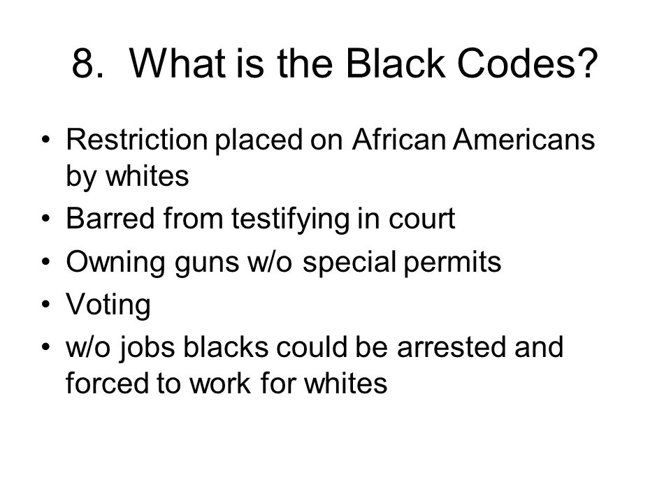 8. What is the Black Codes Restriction placed on African Americans by whites. Barred from testifying in court.