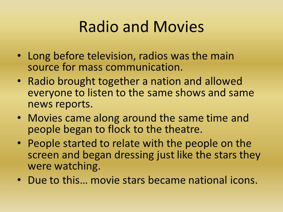 Radio and Movies Long before television, radios was the main source for mass communication.