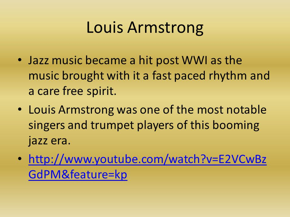 Louis Armstrong Jazz music became a hit post WWI as the music brought with it a fast paced rhythm and a care free spirit.