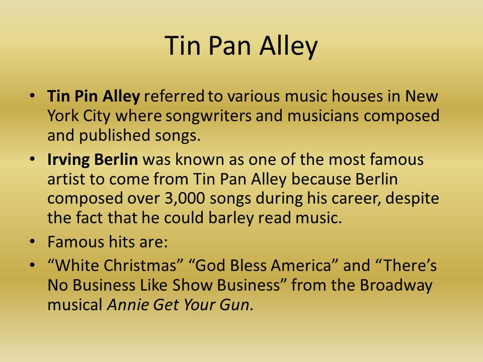 Tin Pan Alley Tin Pin Alley referred to various music houses in New York City where songwriters and musicians composed and published songs.