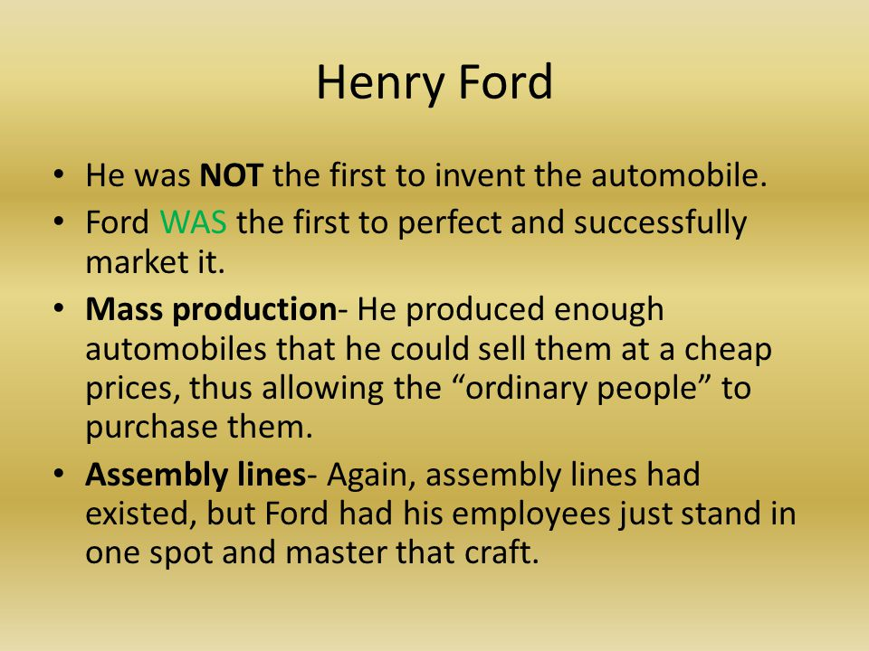 Henry Ford He was NOT the first to invent the automobile.