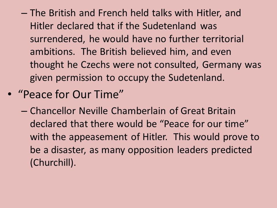 The British and French held talks with Hitler, and Hitler declared that if the Sudetenland was surrendered, he would have no further territorial ambitions. The British believed him, and even thought he Czechs were not consulted, Germany was given permission to occupy the Sudetenland.