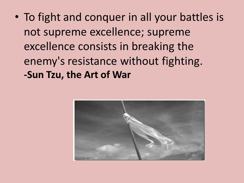 To fight and conquer in all your battles is not supreme excellence; supreme excellence consists in breaking the enemy s resistance without fighting.