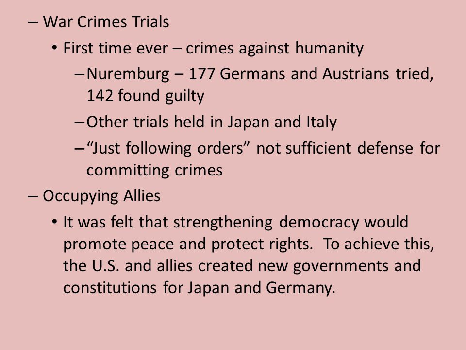 War Crimes Trials First time ever – crimes against humanity. Nuremburg – 177 Germans and Austrians tried, 142 found guilty.
