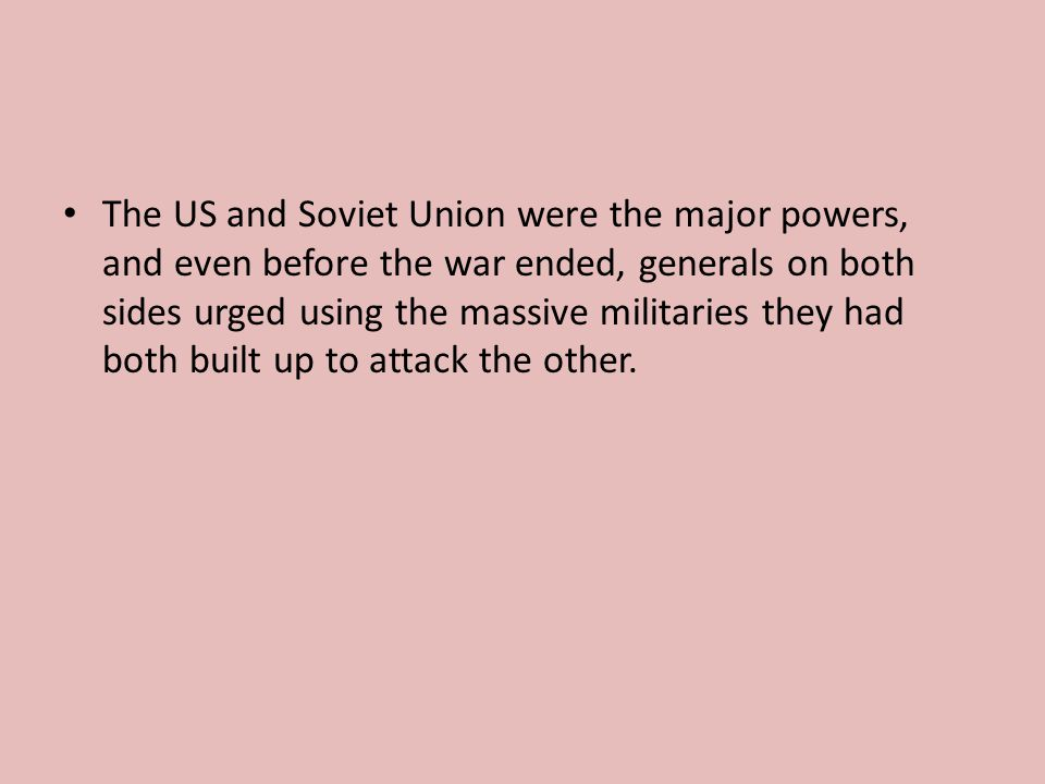 The US and Soviet Union were the major powers, and even before the war ended, generals on both sides urged using the massive militaries they had both built up to attack the other.