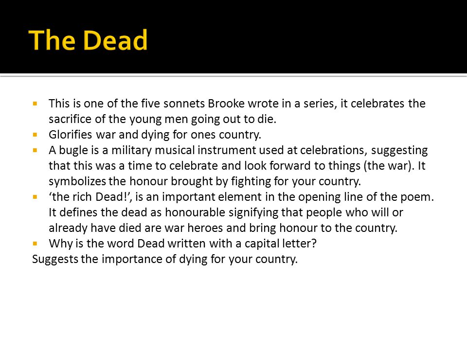The Dead This is one of the five sonnets Brooke wrote in a series, it celebrates the sacrifice of the young men going out to die.