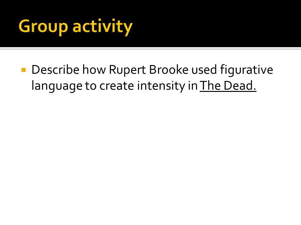 Group activity Describe how Rupert Brooke used figurative language to create intensity in The Dead.