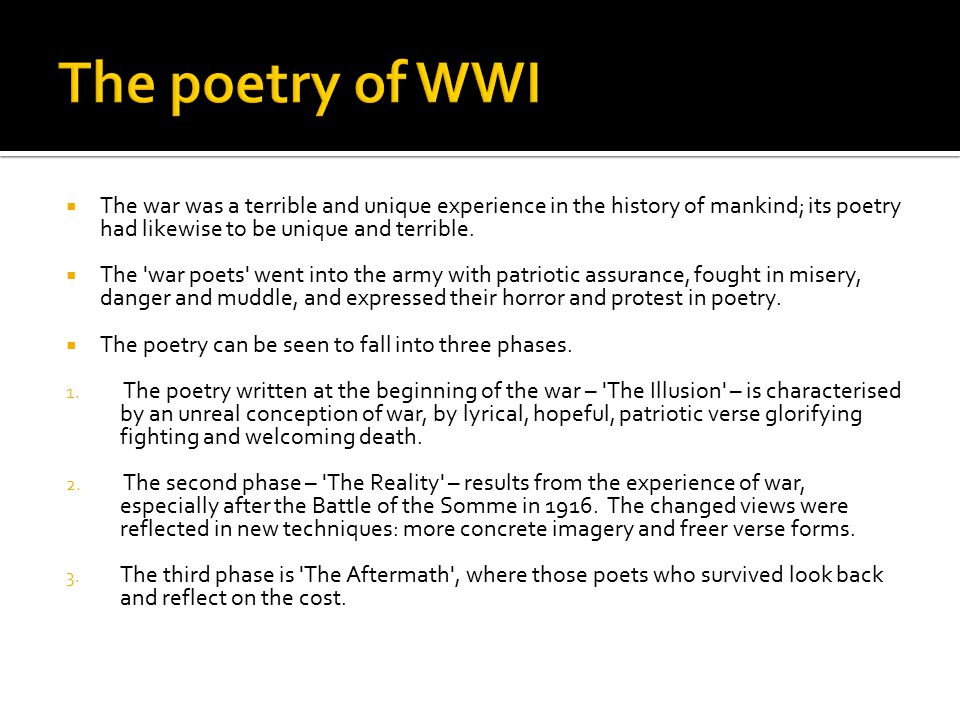 The poetry of WWI The war was a terrible and unique experience in the history of mankind; its poetry had likewise to be unique and terrible.