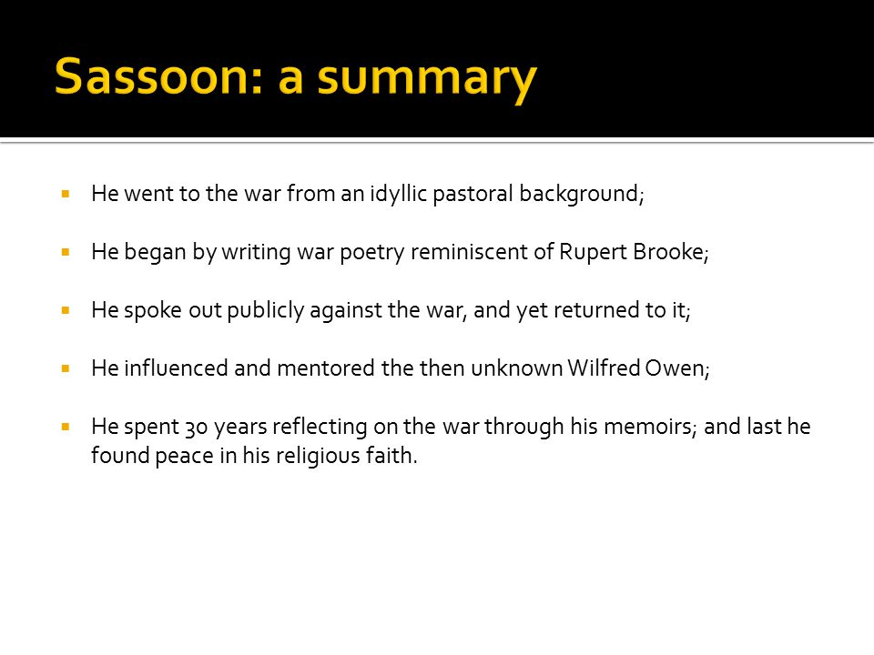Sassoon: a summary He went to the war from an idyllic pastoral background; He began by writing war poetry reminiscent of Rupert Brooke;