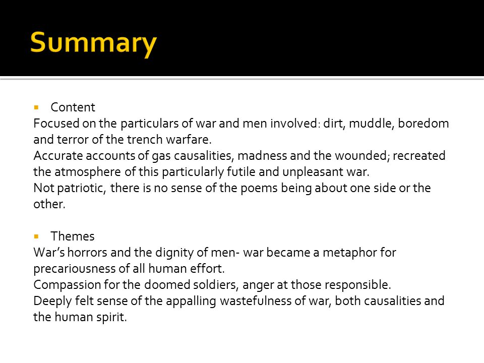 Summary Content. Focused on the particulars of war and men involved: dirt, muddle, boredom and terror of the trench warfare.