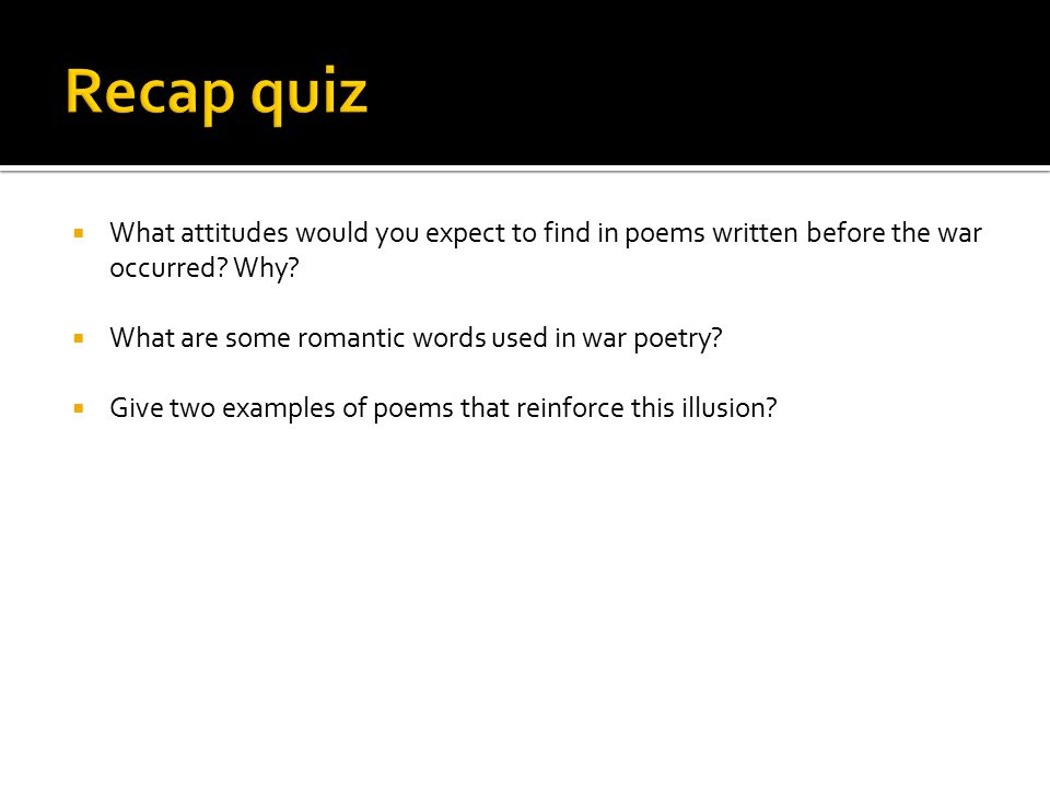 Recap quiz What attitudes would you expect to find in poems written before the war occurred Why What are some romantic words used in war poetry