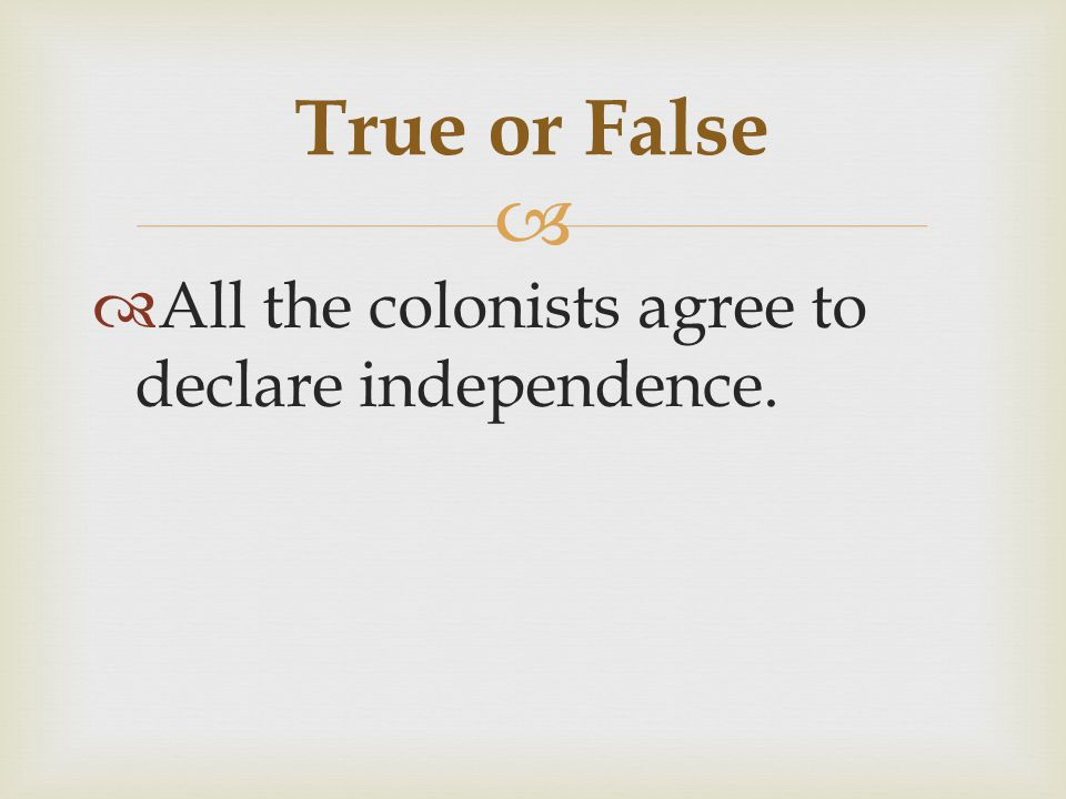 True or False All the colonists agree to declare independence.