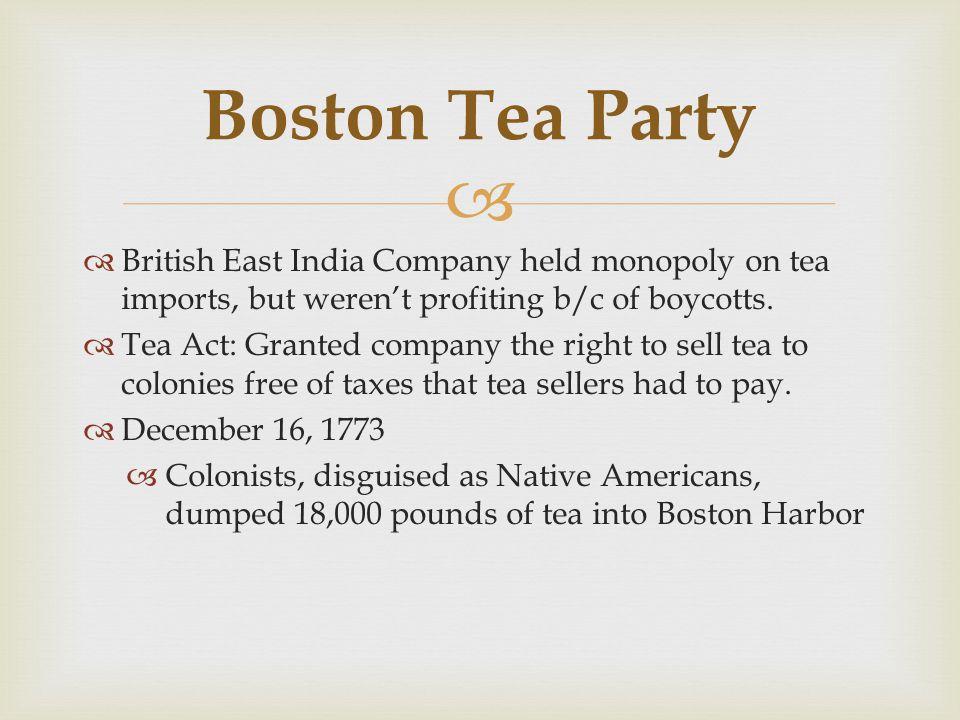 Boston Tea Party British East India Company held monopoly on tea imports, but weren't profiting b/c of boycotts.
