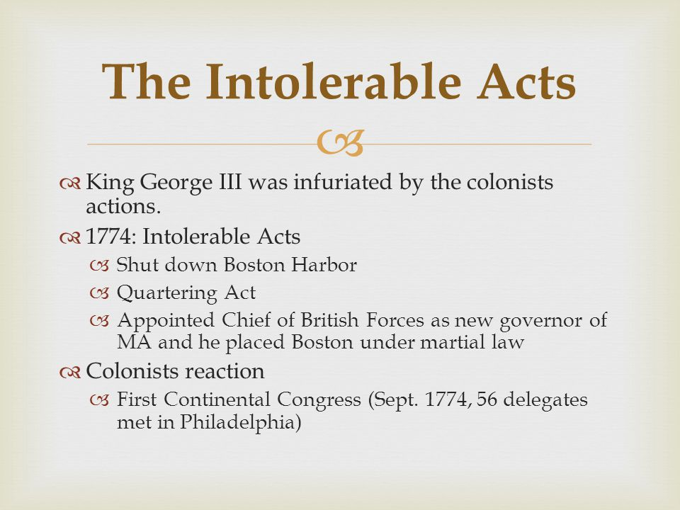 The Intolerable Acts King George III was infuriated by the colonists actions. 1774: Intolerable Acts.