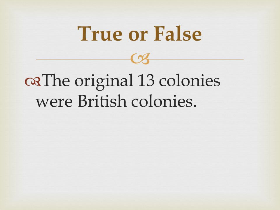 True or False The original 13 colonies were British colonies.