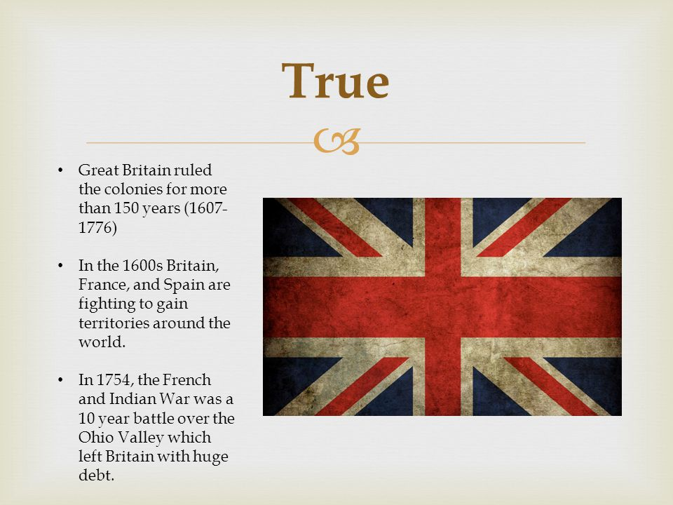 True Great Britain ruled the colonies for more than 150 years (1607-1776)