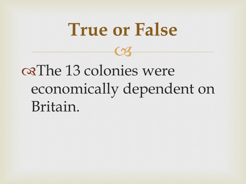 True or False The 13 colonies were economically dependent on Britain.
