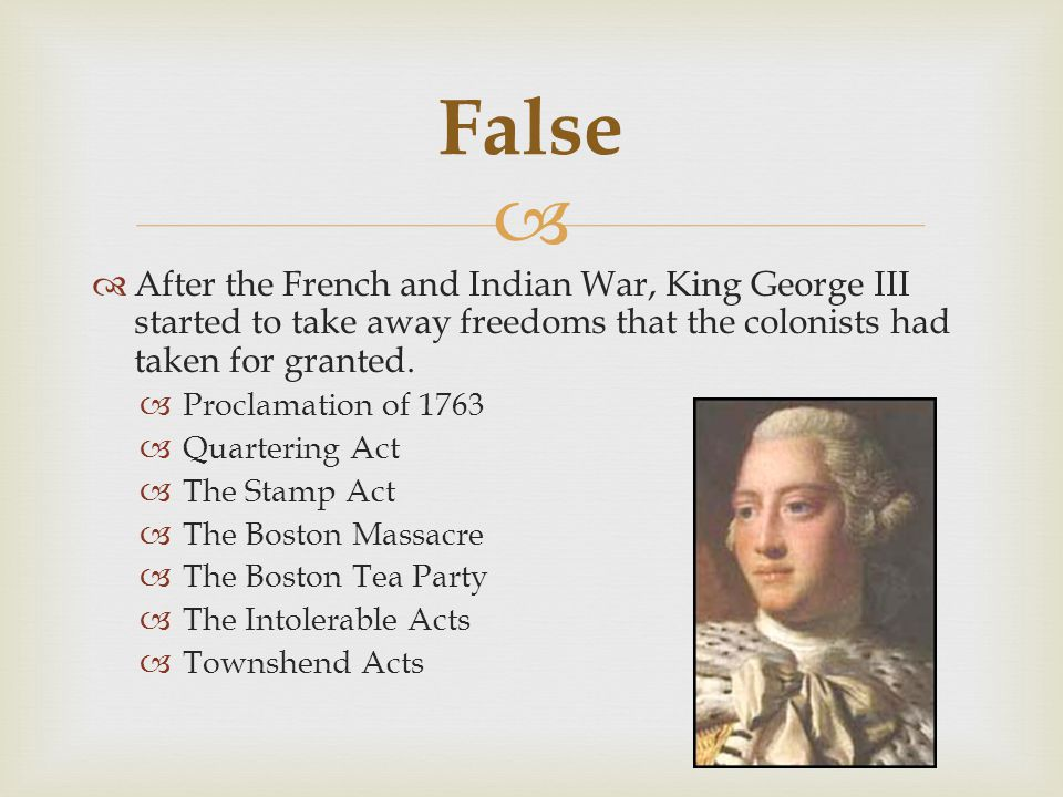 False After the French and Indian War, King George III started to take away freedoms that the colonists had taken for granted.