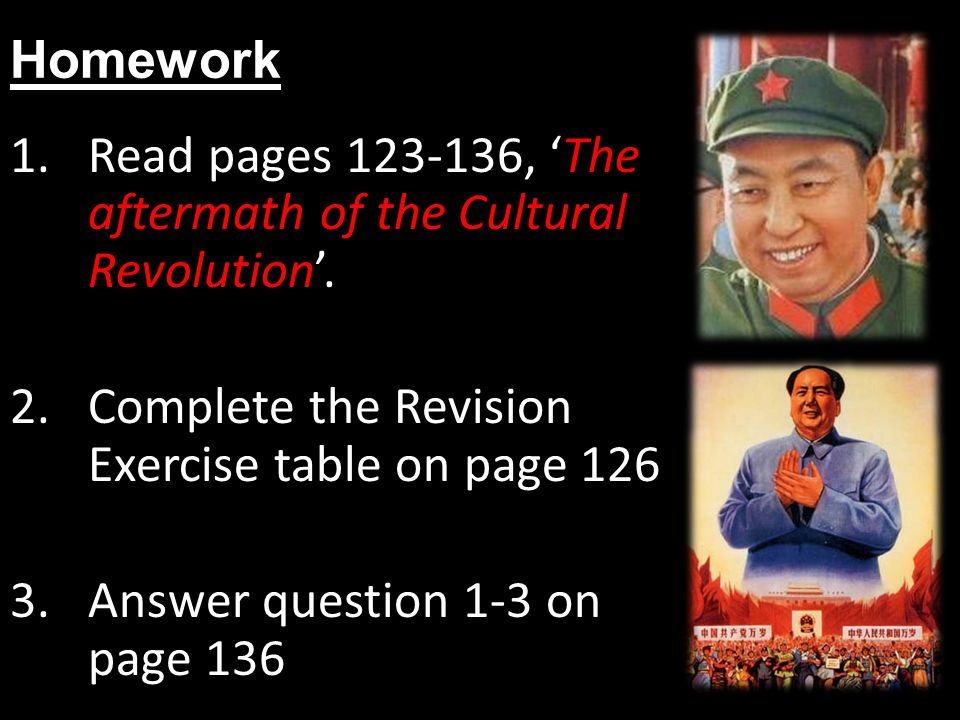 Homework Read pages 123-136, 'The aftermath of the Cultural Revolution'. Complete the Revision Exercise table on page 126.