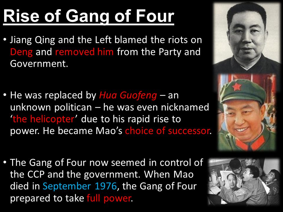 Rise of Gang of Four Jiang Qing and the Left blamed the riots on Deng and removed him from the Party and Government.