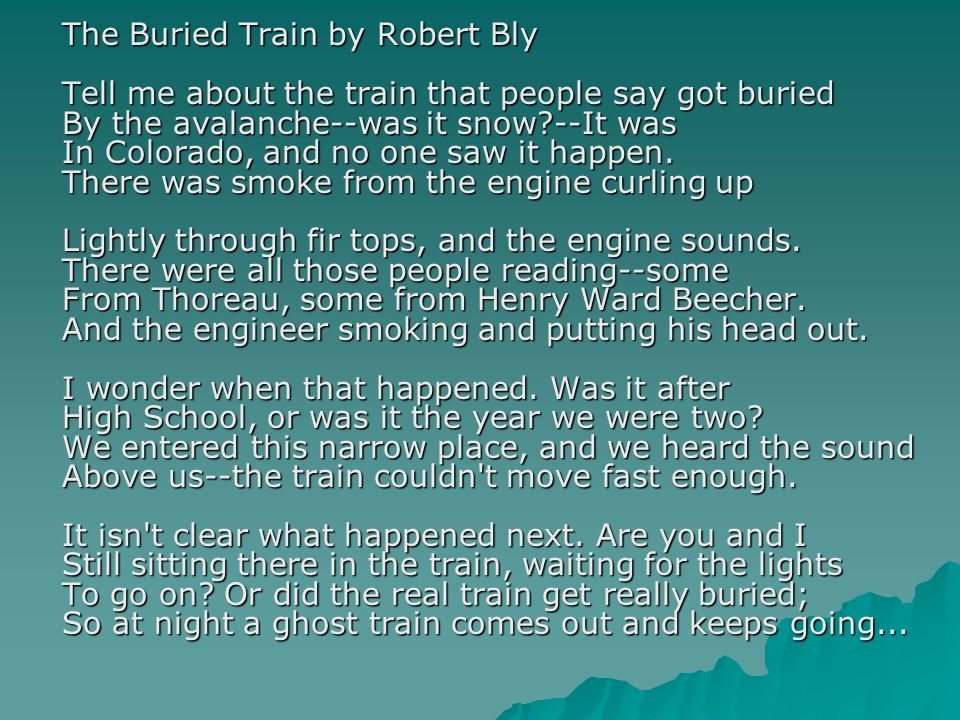 The Buried Train by Robert Bly Tell me about the train that people say got buried By the avalanche--was it snow --It was In Colorado, and no one saw it happen.