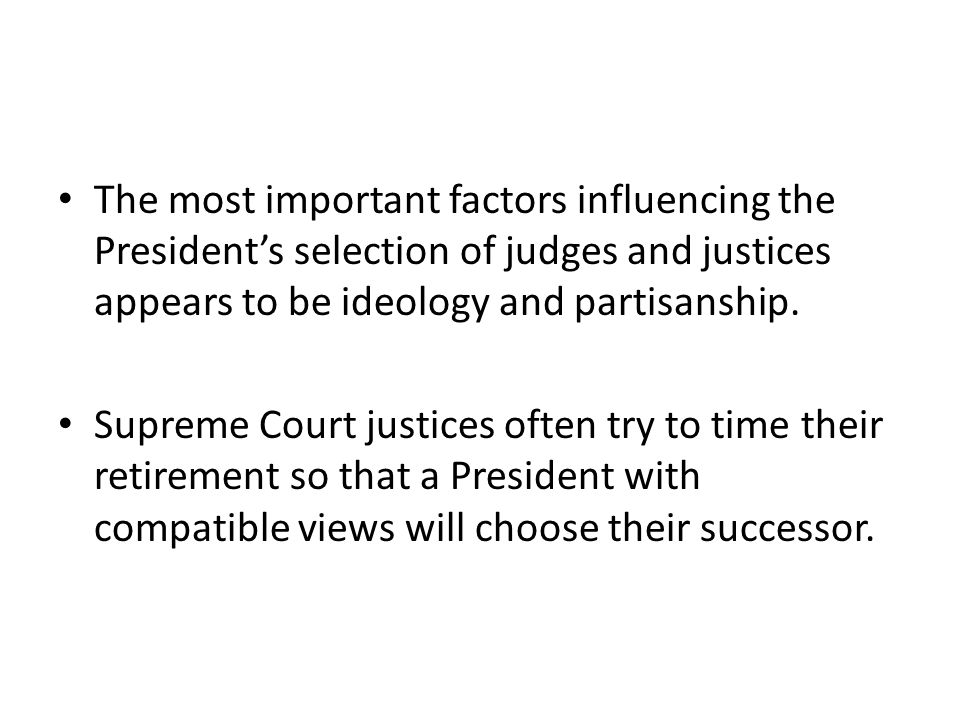 The most important factors influencing the President's selection of judges and justices appears to be ideology and partisanship.