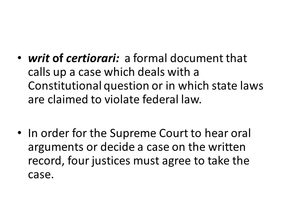 writ of certiorari: a formal document that calls up a case which deals with a Constitutional question or in which state laws are claimed to violate federal law.