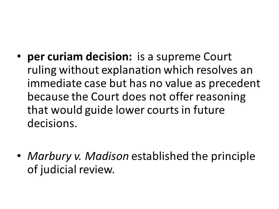 per curiam decision: is a supreme Court ruling without explanation which resolves an immediate case but has no value as precedent because the Court does not offer reasoning that would guide lower courts in future decisions.