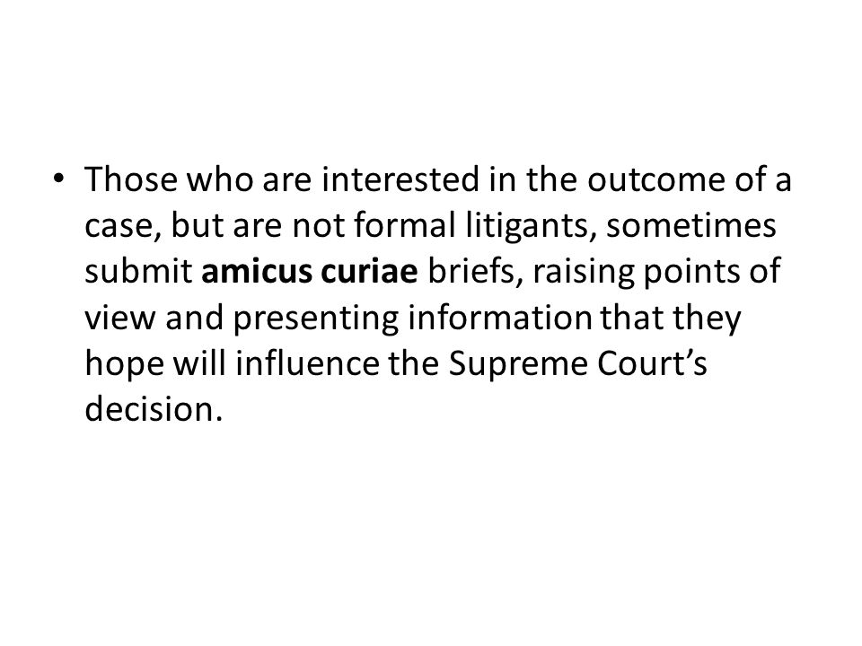 Those who are interested in the outcome of a case, but are not formal litigants, sometimes submit amicus curiae briefs, raising points of view and presenting information that they hope will influence the Supreme Court's decision.