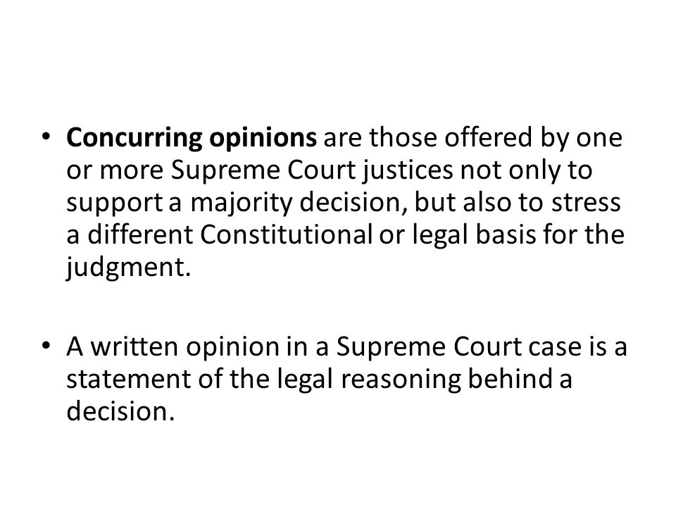 Concurring opinions are those offered by one or more Supreme Court justices not only to support a majority decision, but also to stress a different Constitutional or legal basis for the judgment.