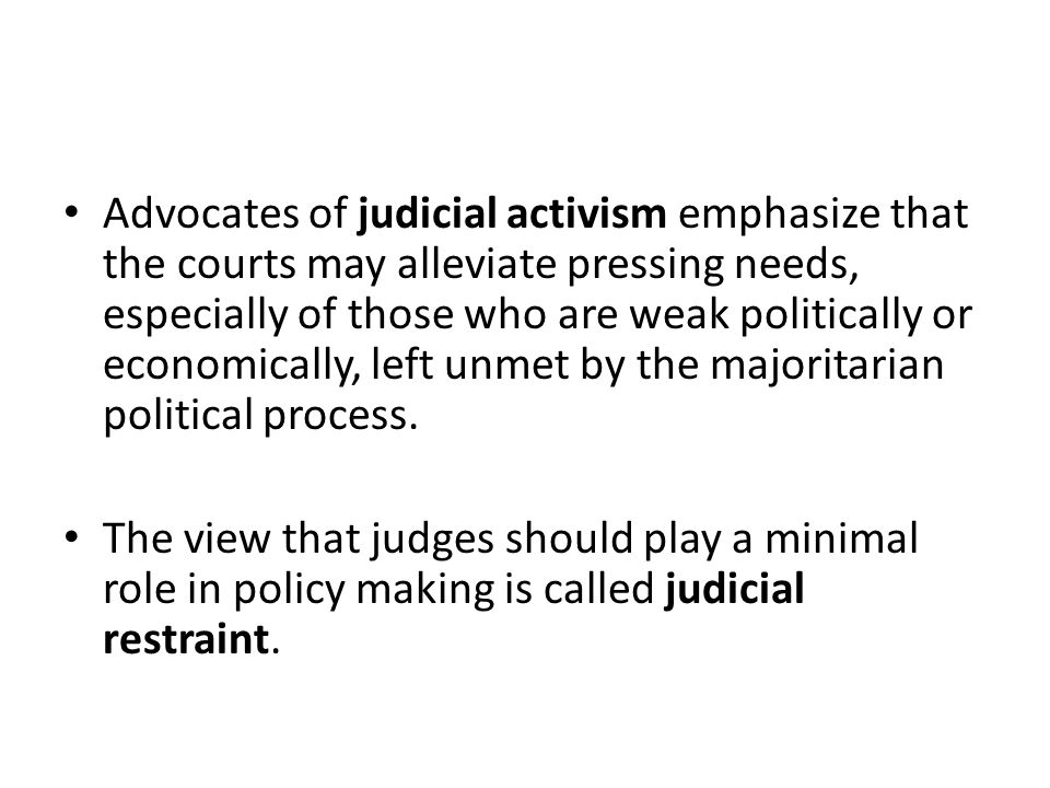 Advocates of judicial activism emphasize that the courts may alleviate pressing needs, especially of those who are weak politically or economically, left unmet by the majoritarian political process.