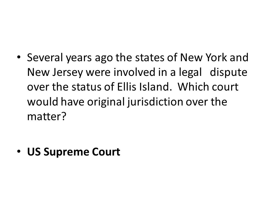 Several years ago the states of New York and New Jersey were involved in a legal dispute over the status of Ellis Island. Which court would have original jurisdiction over the matter