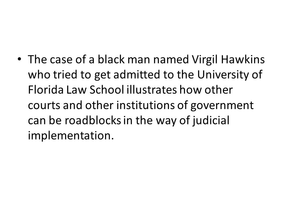 The case of a black man named Virgil Hawkins who tried to get admitted to the University of Florida Law School illustrates how other courts and other institutions of government can be roadblocks in the way of judicial implementation.