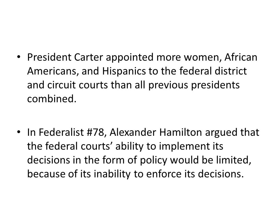President Carter appointed more women, African Americans, and Hispanics to the federal district and circuit courts than all previous presidents combined.